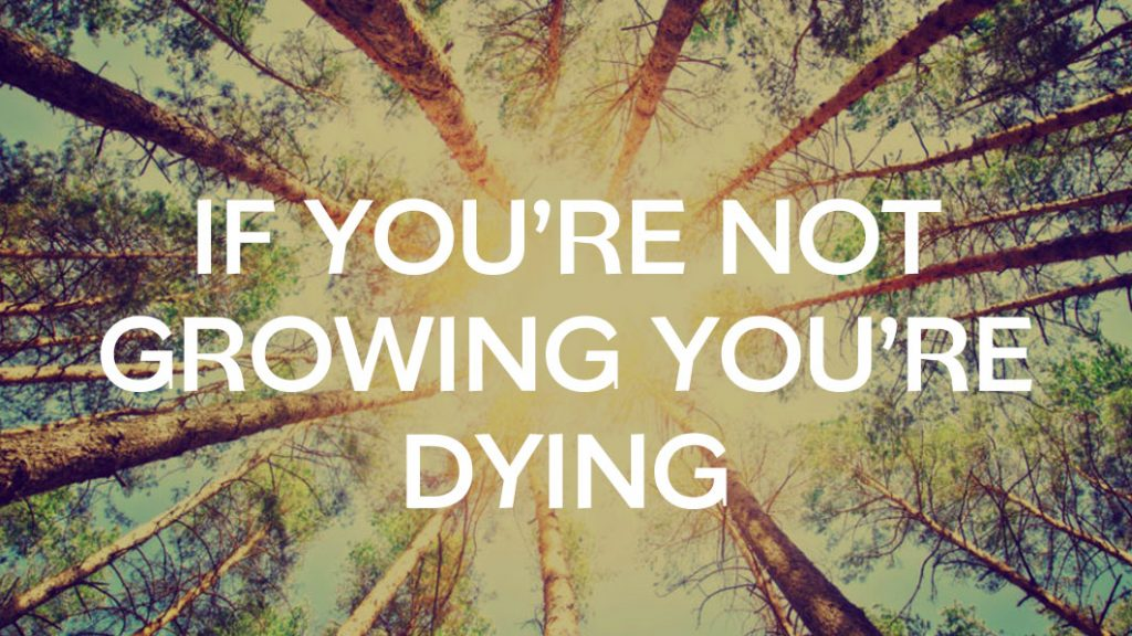 If you are not growing, you are dying!